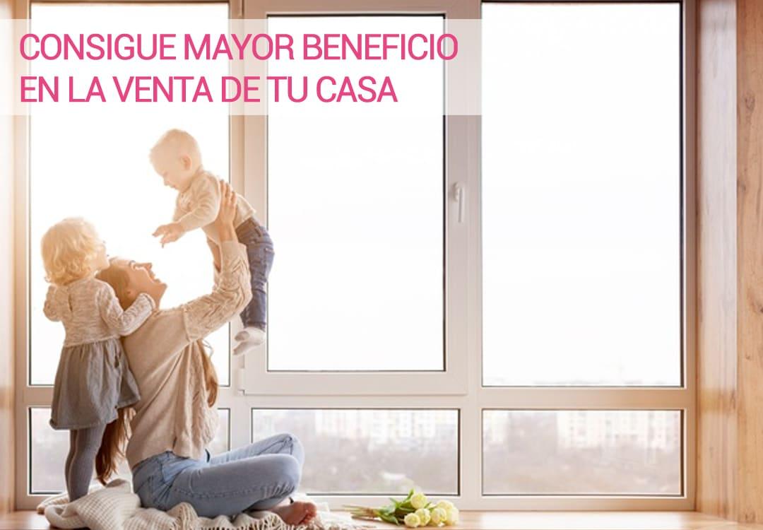 CONSIGUE MAYOR BENEFICIO EN LA VENTA DE TU CASA